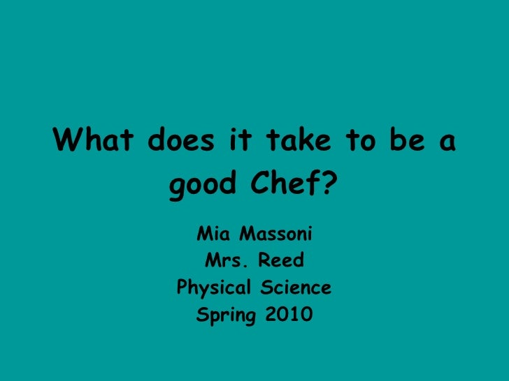 What does it take to be a good Chef? Mia Massoni Mrs. Reed Physical Science Spring 2010