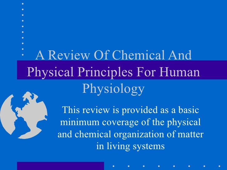 A Review Of Chemical And Physical Principles For Human Physiology This review is provided as a basic minimum coverage of t...