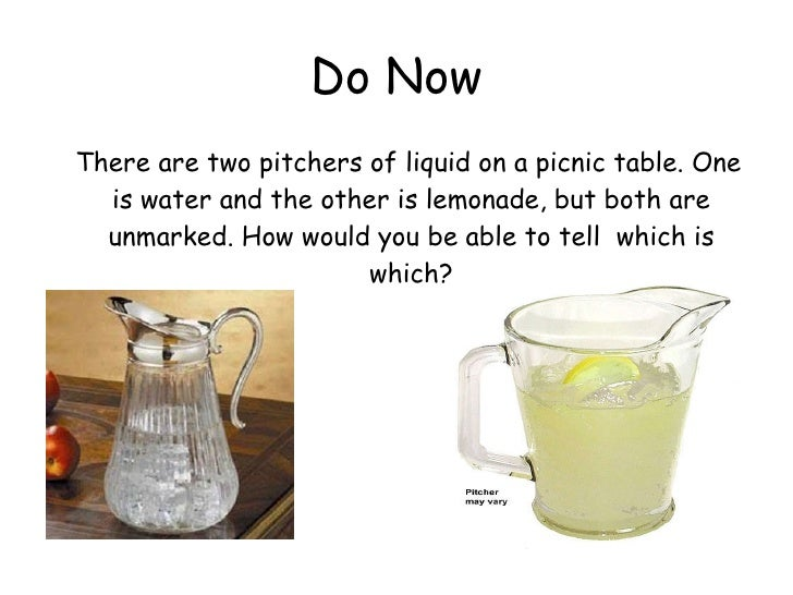 Do Now <ul><li>There are two pitchers of liquid on a picnic table. One is water and the other is lemonade, but both are un...