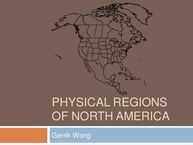 PHYSICAL REGIONS OF NORTH AMERICA Gerrik Wong