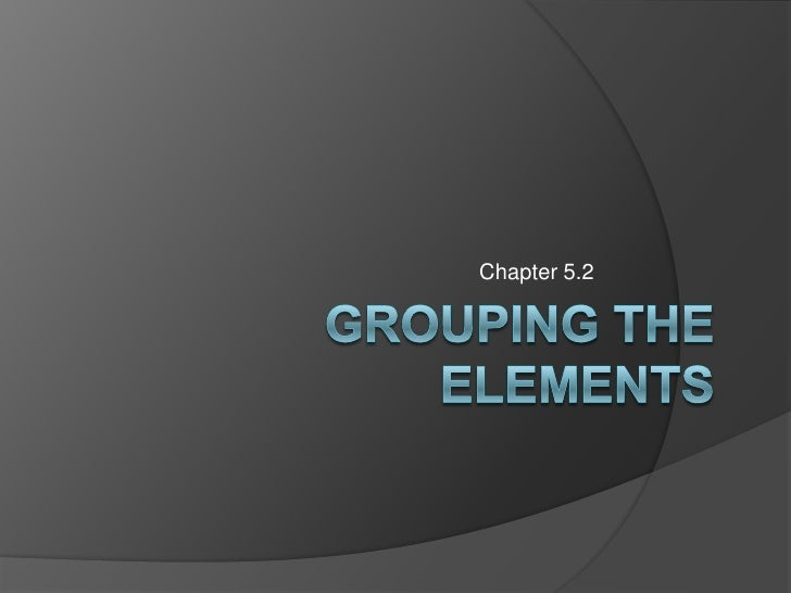 Grouping the Elements<br />Chapter 5.2<br />