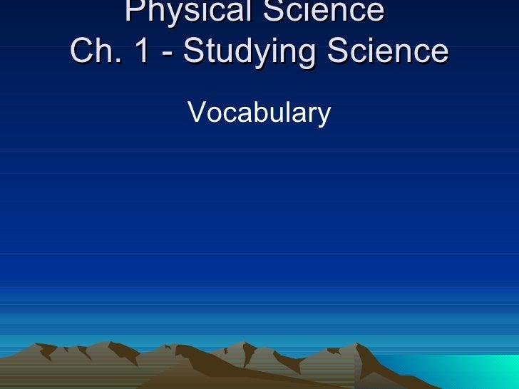 Physical Science  Ch. 1 - Studying Science <ul><li>Vocabulary </li></ul>
