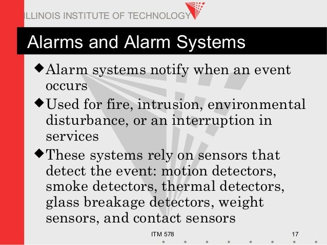 ITM 578 17 ILLINOIS INSTITUTE OF TECHNOLOGY Alarms and Alarm Systems Alarm systems notify when an event occurs Used for ...