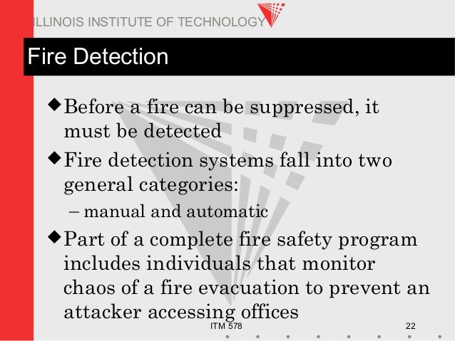 ITM 578 22 ILLINOIS INSTITUTE OF TECHNOLOGY Fire Detection Before a fire can be suppressed, it must be detected Fire det...