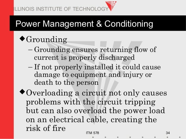 ITM 578 34 ILLINOIS INSTITUTE OF TECHNOLOGY Power Management & Conditioning Grounding – Grounding ensures returning flow ...