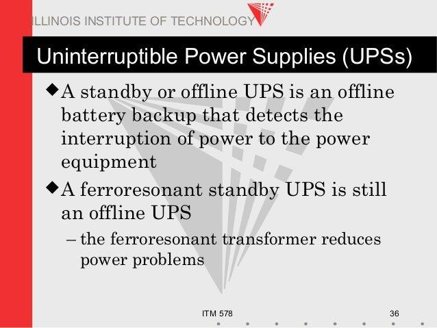 ITM 578 36 ILLINOIS INSTITUTE OF TECHNOLOGY Uninterruptible Power Supplies (UPSs) A standby or offline UPS is an offline ...