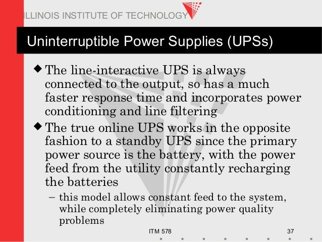 ITM 578 37 ILLINOIS INSTITUTE OF TECHNOLOGY Uninterruptible Power Supplies (UPSs)  The line-interactive UPS is always con...
