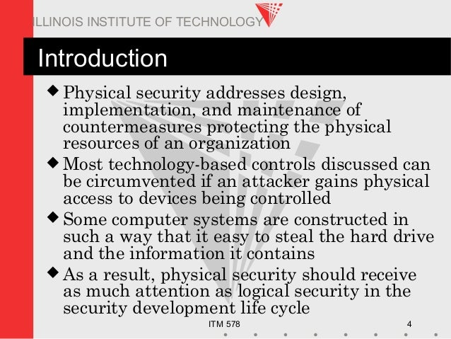 ITM 578 4 ILLINOIS INSTITUTE OF TECHNOLOGY Introduction  Physical security addresses design, implementation, and maintena...