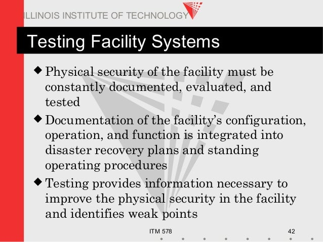 ITM 578 42 ILLINOIS INSTITUTE OF TECHNOLOGY Testing Facility Systems  Physical security of the facility must be constantl...
