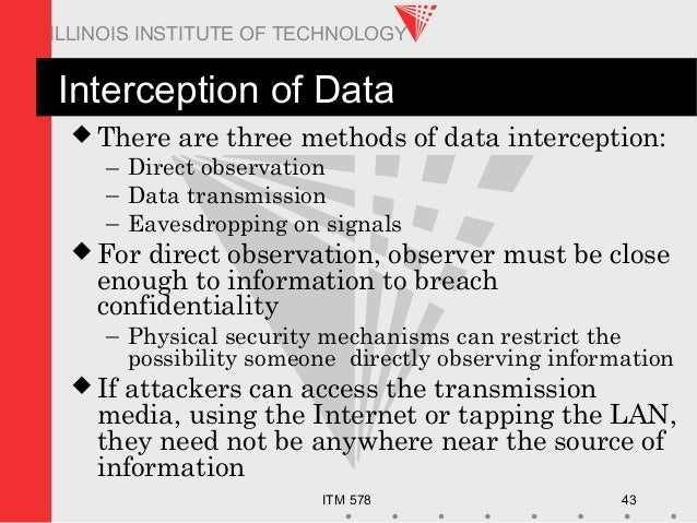ITM 578 43 ILLINOIS INSTITUTE OF TECHNOLOGY Interception of Data  There are three methods of data interception: – Direct ...