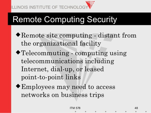 ITM 578 48 ILLINOIS INSTITUTE OF TECHNOLOGY Remote Computing Security Remote site computing - distant from the organizati...