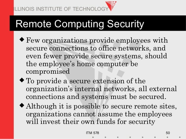 ITM 578 50 ILLINOIS INSTITUTE OF TECHNOLOGY Remote Computing Security  Few organizations provide employees with secure co...