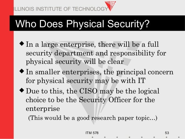 ITM 578 53 ILLINOIS INSTITUTE OF TECHNOLOGY Who Does Physical Security?  In a large enterprise, there will be a full secu...