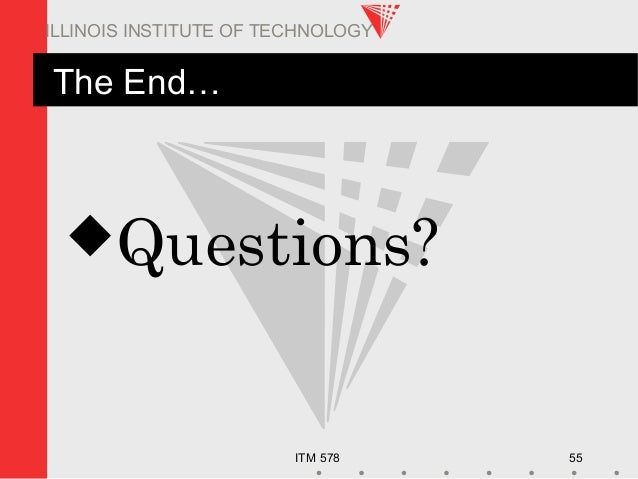 ITM 578 55 ILLINOIS INSTITUTE OF TECHNOLOGY The End… Questions?