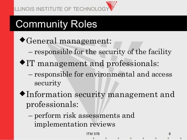 ITM 578 6 ILLINOIS INSTITUTE OF TECHNOLOGY Community Roles General management: – responsible for the security of the faci...