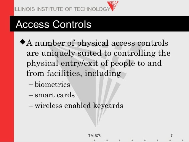 ITM 578 7 ILLINOIS INSTITUTE OF TECHNOLOGY Access Controls A number of physical access controls are uniquely suited to co...