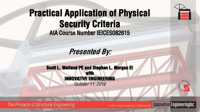 Practical Application of Physical Security Criteria AIA Course Number IEICES082615 Presented By: Scott L. Weiland PE and S...