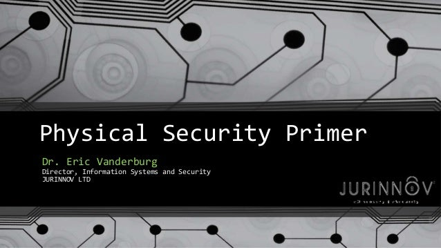 Physical Security Primer  Dr. Eric Vanderburg  Director, Information Systems and Security  JURINNOV LTD