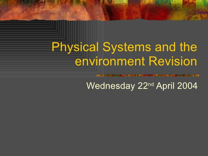 Physical Systems and the environment Revision Wednesday 22 nd  April 2004