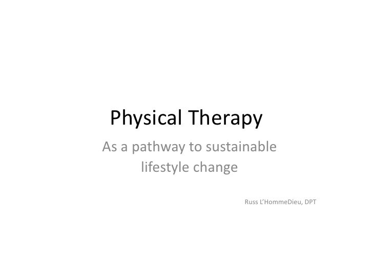 Physical TherapyAs a pathway to sustainable      lifestyle change                      Russ L'HommeDieu, DPT