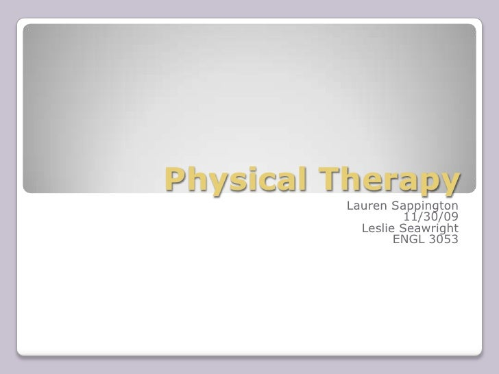 Physical Therapy<br />Lauren Sappington<br />11/30/09<br />Leslie Seawright<br />ENGL 3053<br />