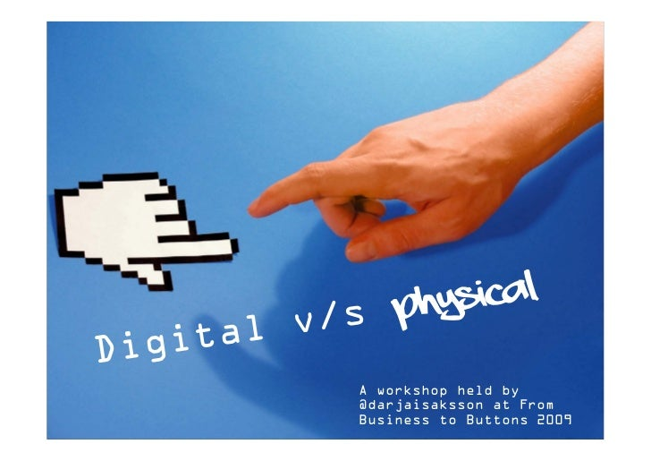 phys ical          v/s Dig ital            A workshop held by            @darjaisaksson at From            Business to But...