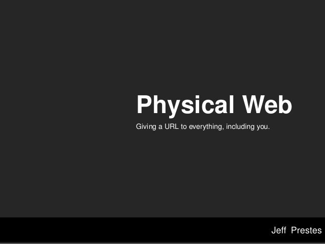 Jeff Prestes Physical Web Giving a URL to everything, including you.