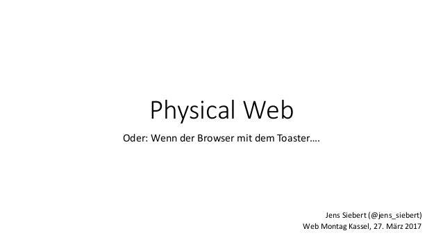 Physical Web Oder: Wenn der Browser mit dem Toaster…. Web Montag Kassel, 27. März 2017 Jens Siebert (@jens_siebert)