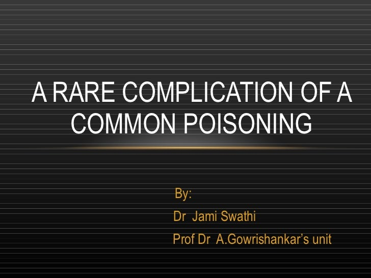 By: Dr  Jami Swathi Prof Dr  A.Gowrishankar's unit A RARE COMPLICATION OF A COMMON POISONING