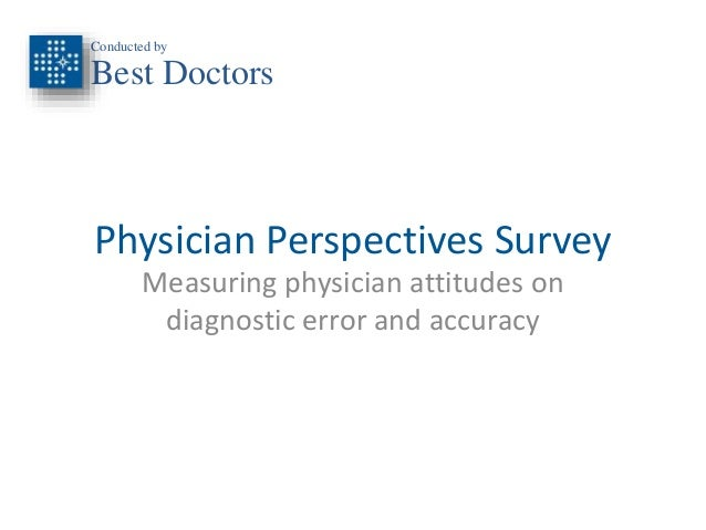 Conducted by  Best Doctors  Physician Perspectives Survey  Measuring physician attitudes on  diagnostic error and accuracy