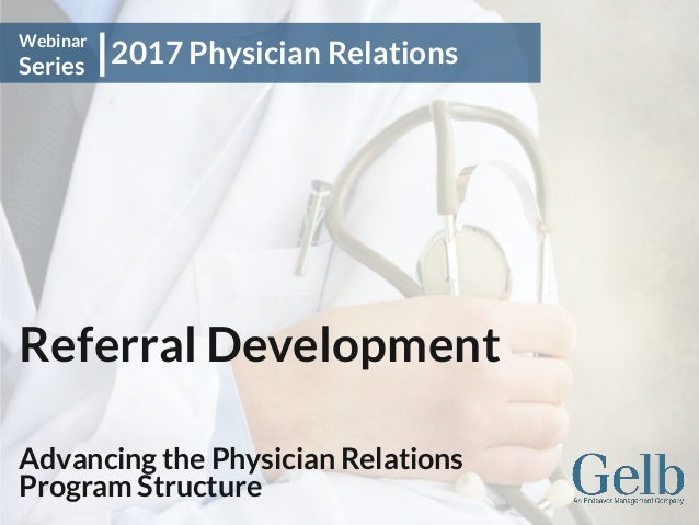 Referral Development Advancing the Physician Relations Program Structure 2017 Physician Relations Webinar Series