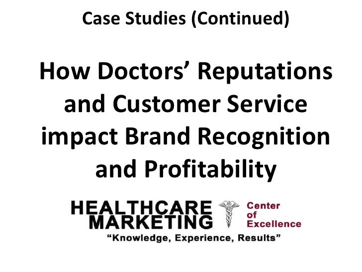 Case Studies (Continued)How Doctors' Reputations  and Customer Serviceimpact Brand Recognition    and Profitability