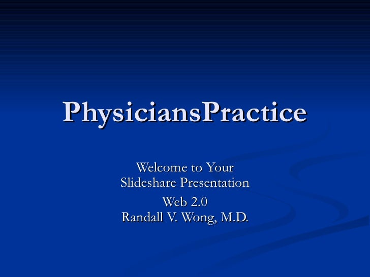 PhysiciansPractice Welcome to Your Slideshare Presentation Web 2.0 Randall V. Wong, M.D.