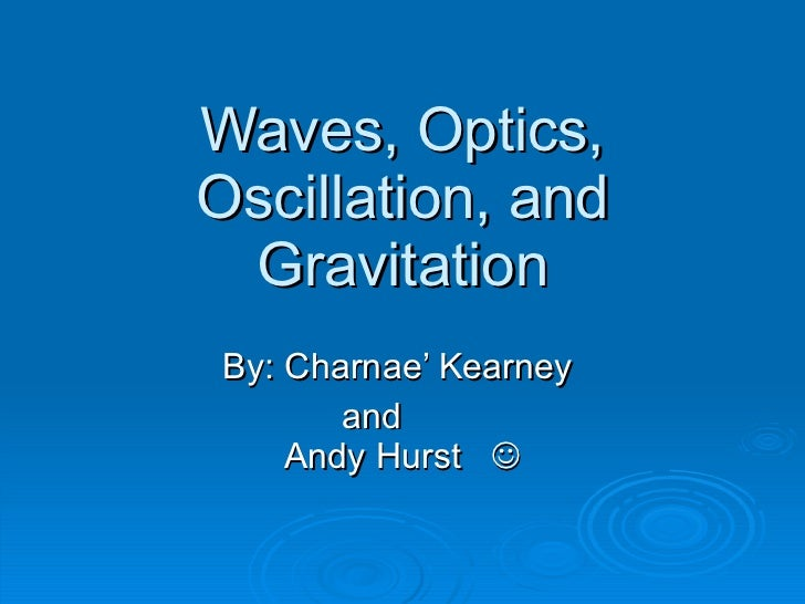 Waves, Optics, Oscillation, and Gravitation By: Charnae' Kearney    and  Andy Hurst  