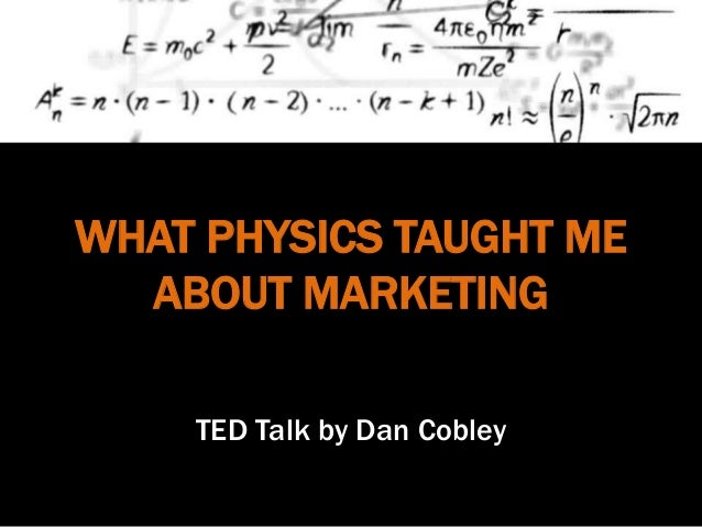 WHAT PHYSICS TAUGHT ME ABOUT MARKETING TED Talk by Dan Cobley