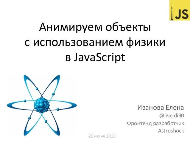 Анимируем  объекты     с  использованием  физики     в  JavaScript   Иванова  Елена     @liveldi90...