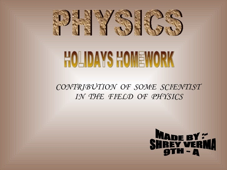 PHYSICS HOLIDAYS HOMEWORK CONTRIBUTION  OF  SOME  SCIENTIST  IN  THE  FIELD  OF  PHYSICS MADE BY :- SHREY VERMA 9TH - A