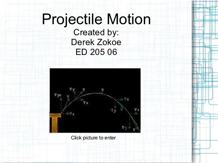 Projectile Motion Created by: Derek Zokoe ED 205 06 Click picture to enter
