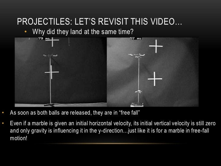 PROJECTILES: LET'S REVISIT THIS VIDEO…          • Why did they land at the same time?• As soon as both balls are released,...