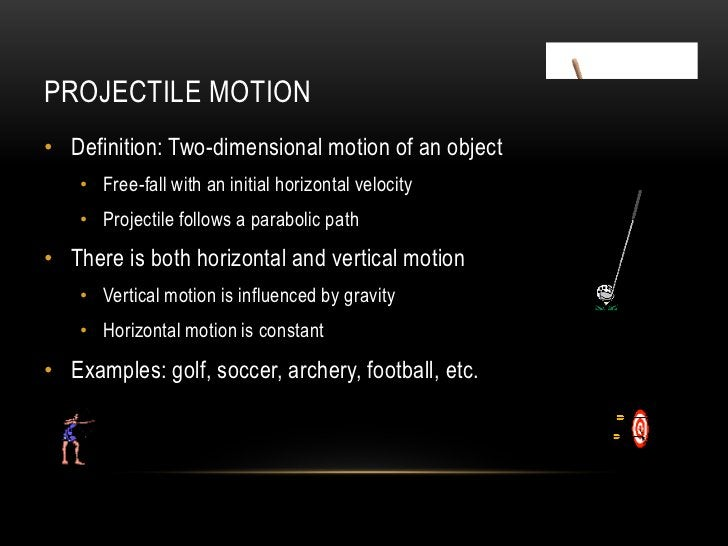 PROJECTILE MOTION• Definition: Two-dimensional motion of an object    • Free-fall with an initial horizontal velocity    •...