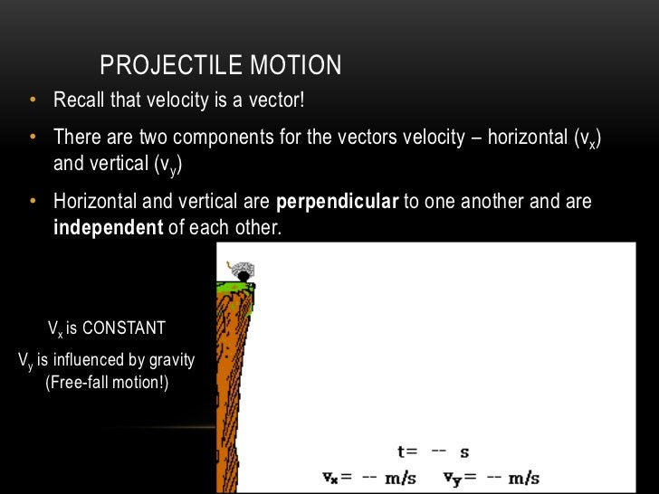PROJECTILE MOTION • Recall that velocity is a vector! • There are two components for the vectors velocity – horizontal (vx...