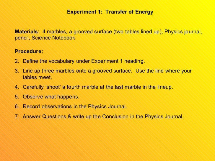 Experiment 1:  Transfer of Energy Materials :  4 marbles, a grooved surface (two tables lined up), Physics journal, pencil...