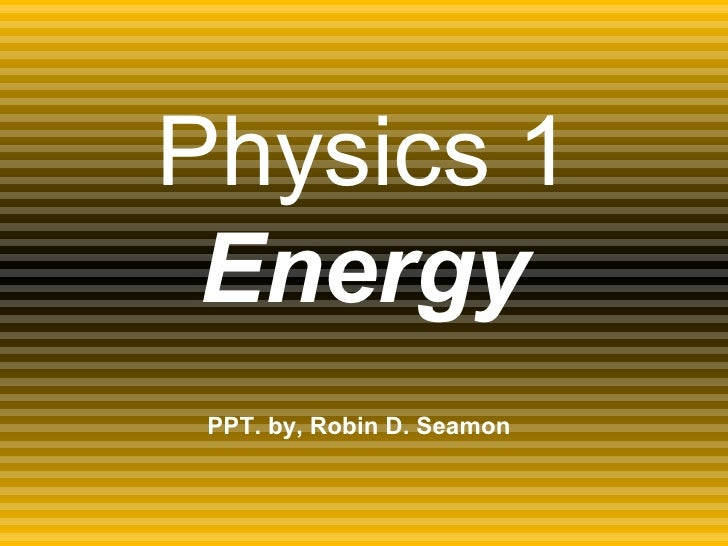 Physics 1 Energy PPT. by, Robin D. Seamon