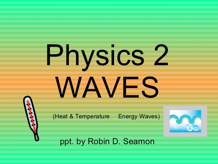 Physics 2 WAVES ppt. by Robin D. Seamon (Heat & Temperature Energy Waves)