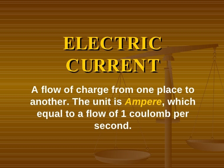 ELECTRIC CURRENT A flow of charge from one place to another. The unit is  Ampere , which equal to a flow of 1 coulomb per ...