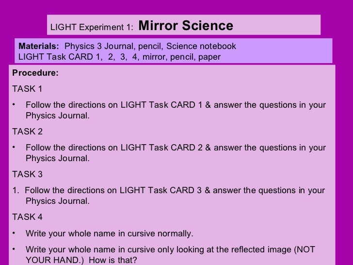 LIGHT Experiment 1:  Mirror Science Materials:  Physics 3 Journal, pencil, Science notebook LIGHT Task CARD 1,  2,  3,  4,...