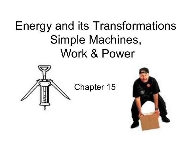 Energy and its Transformations      Simple Machines,        Work & Power          Chapter 15