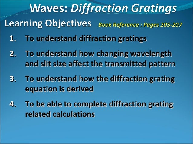 Book Reference : Pages 205-2071.   To understand diffraction gratings2.   To understand how changing wavelength     and sl...