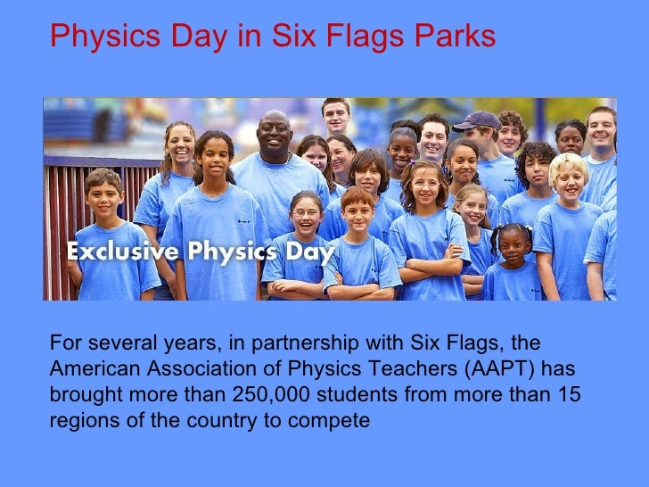 Physics Day in Six Flags Parks  For several years, in partnership with Six Flags, the American Association of Physics Teac...
