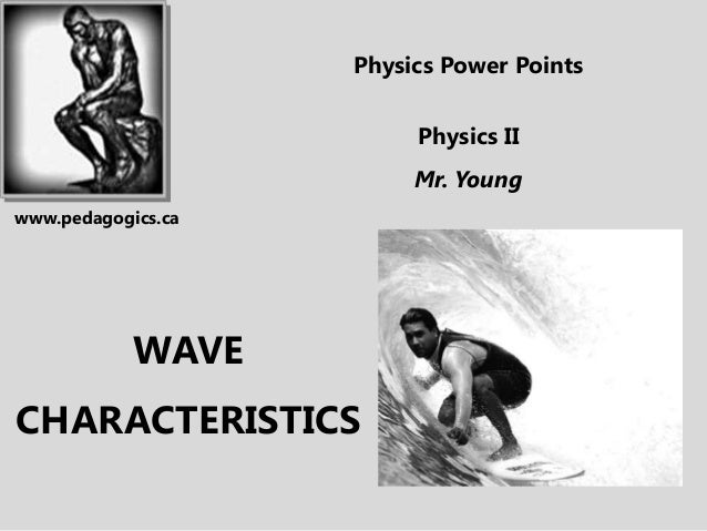 WAVE CHARACTERISTICS Physics Power Points Physics II Mr. Young www.pedagogics.ca